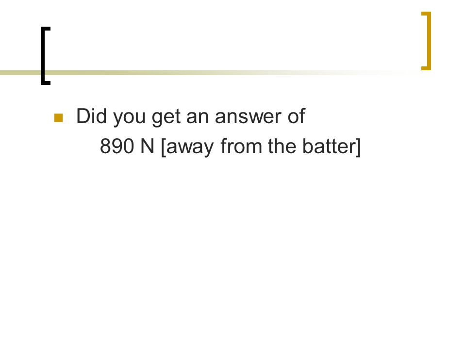 Did you get an answer of 890 N [away from the batter]